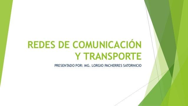 REDES DE COMUNICACIÓN Y TRANSPORTE PRESENTADO POR: MG. LORGIO PACHERRES SATORNICIO