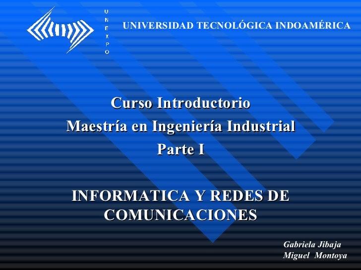 Curso Introductorio Maestría en Ingeniería Industrial Parte I INFORMATICA Y REDES DE COMUNICACIONES UNIVERSIDAD TECNOLÓGIC...