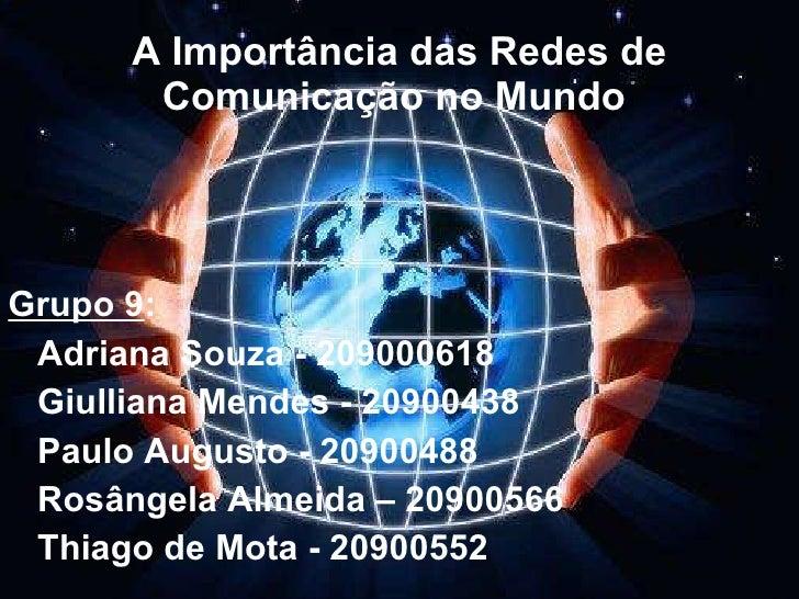 A Importância das Redes de Comunicação no Mundo  <ul><li>Grupo 9 :  </li></ul><ul><li>Adriana Souza - 209000618 </li></ul>...