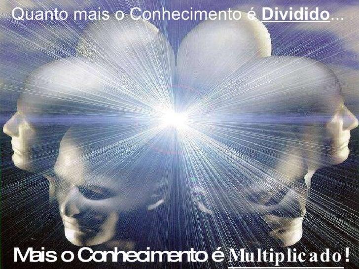 Quanto mais o Conhecimento é  Dividido ... Mais o Conhecimento é  Multiplicado !