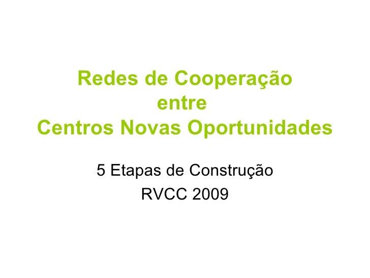 Redes   de   Cooperação entre   Centros   Novas   Oportunidades 5   Etapas   de   Construção RVCC 2009