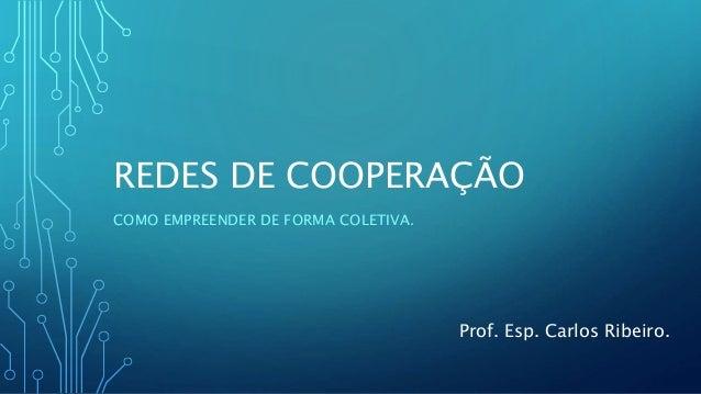 REDES DE COOPERAÇÃO COMO EMPREENDER DE FORMA COLETIVA. Prof. Esp. Carlos Ribeiro.