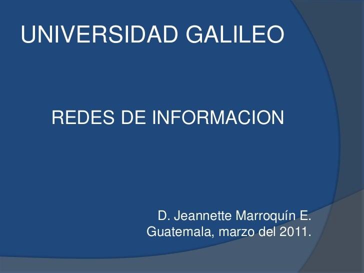 UNIVERSIDAD GALILEO<br />REDES DE INFORMACION<br />D. Jeannette Marroquín E.<br />Guatemala, marzo del 2011.<br />