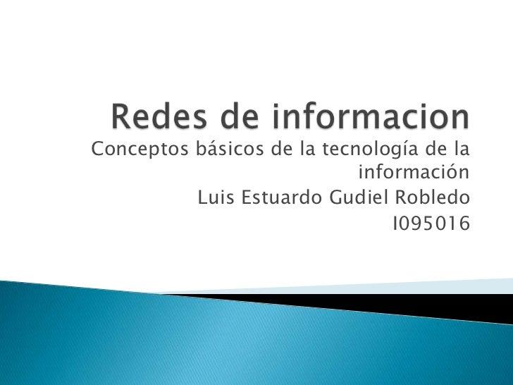 Redes de informacion<br />Conceptos básicos de la tecnología de la información<br />Luis Estuardo Gudiel Robledo<br />I095...