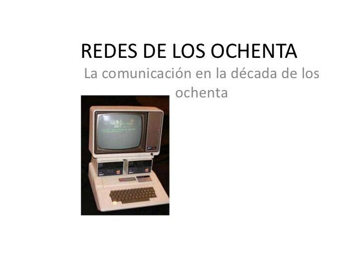 REDES DE LOS OCHENTA<br />La comunicación en la década de los ochenta<br />
