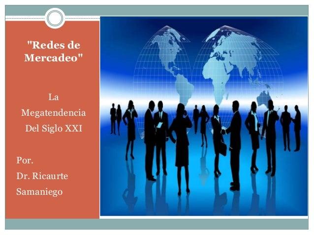 """Redes de  Mercadeo""  La  Megatendencia  Del Siglo XXI  Por.  Dr. Ricaurte  Samaniego"