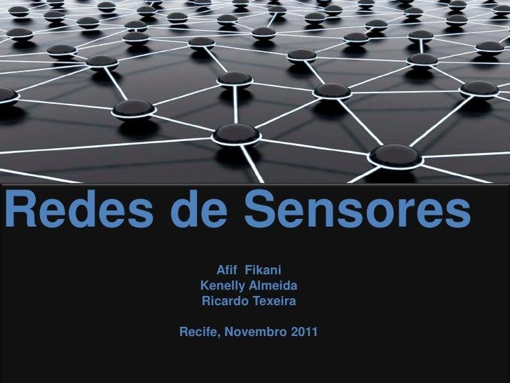Redes de Sensores           Afif Fikani         Kenelly Almeida         Ricardo Texeira      Recife, Novembro 2011