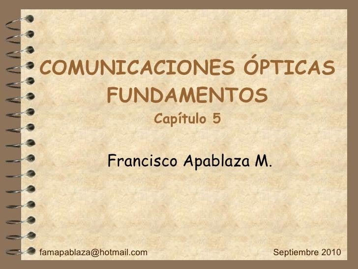 COMUNICACIONES ÓPTICAS FUNDAMENTOS Capítulo 5 Francisco Apablaza M. [email_address] Septiembre 2010