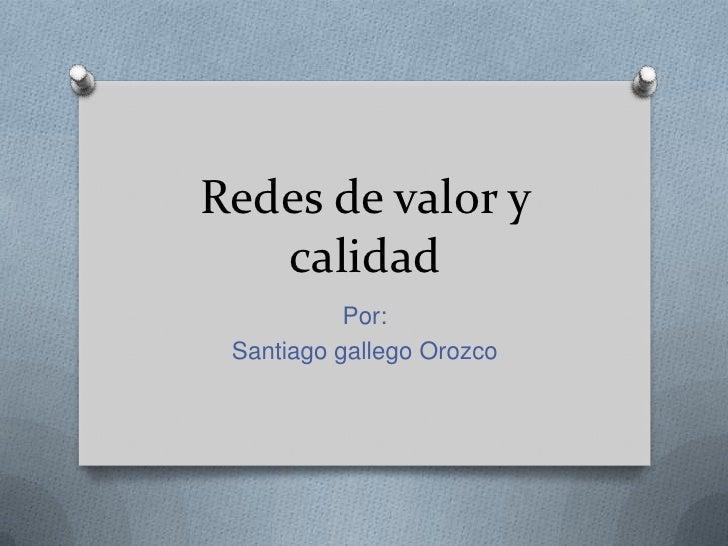 Redes de valor y   calidad           Por: Santiago gallego Orozco