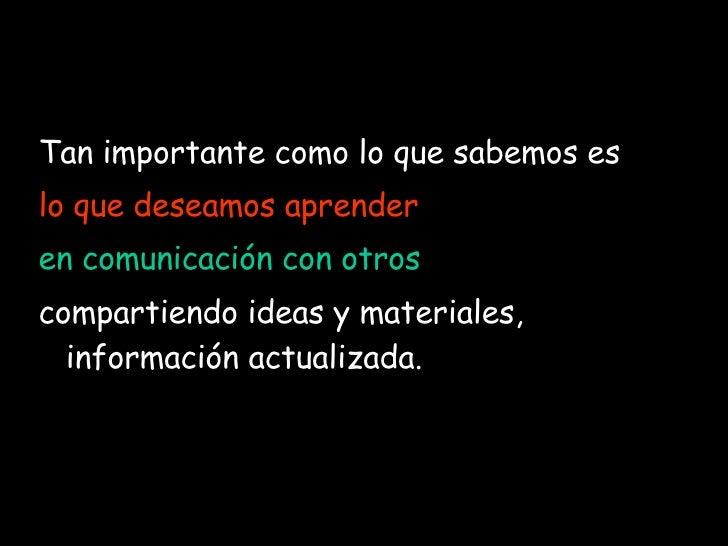 <ul><li>Tan importante como lo que sabemos es   </li></ul><ul><li>lo que deseamos aprender ,  </li></ul><ul><li>en comunic...