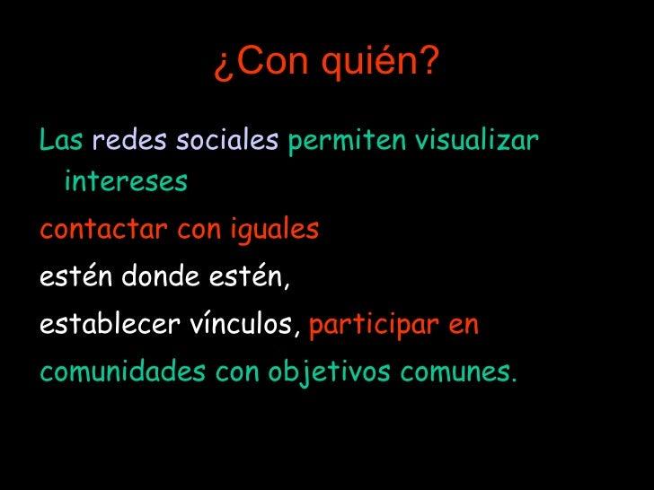¿Con quién? <ul><li>Las  redes sociales  permiten visualizar intereses ,  </li></ul><ul><li>contactar   con iguales   </li...
