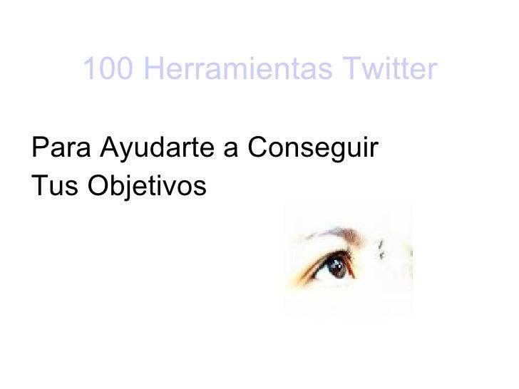 100 Herramientas  Twitter <ul><li>Para Ayudarte a Conseguir  </li></ul><ul><li>Tus Objetivos  </li></ul>