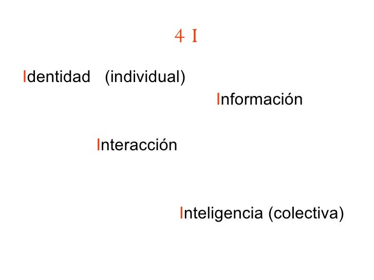 4 I <ul><li>I dentidad  (individual) </li></ul><ul><li>I nformación </li></ul><ul><li>I nteracción </li></ul><ul><li>I nte...
