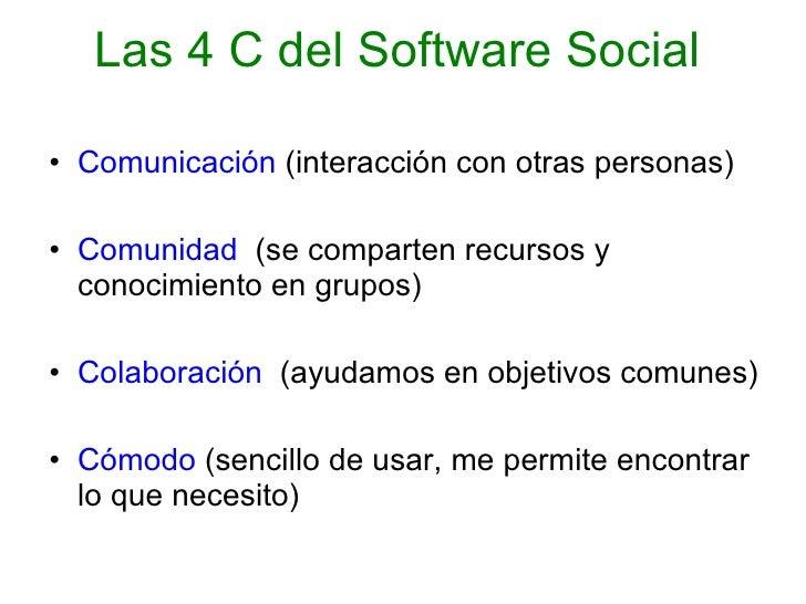 Las 4 C del Software Social  <ul><li>Comunicación  (interacción con otras personas) </li></ul><ul><li>Comunidad  (se compa...