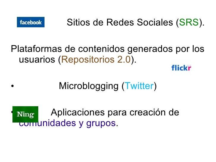 <ul><li>Sitios de Redes Sociales ( SRS ). </li></ul><ul><li>Plataformas de contenidos generados por los usuarios ( Reposit...