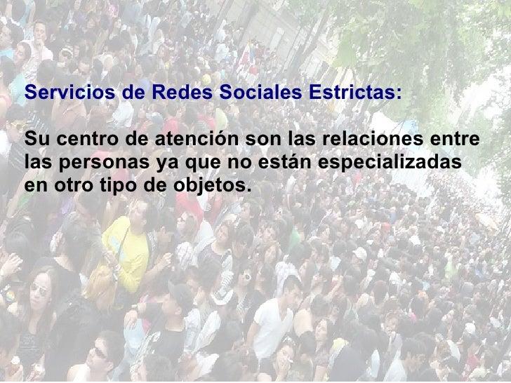 Servicios de Redes Sociales Estrictas: Su centro de atención son las relaciones entre las personas ya que no están especia...