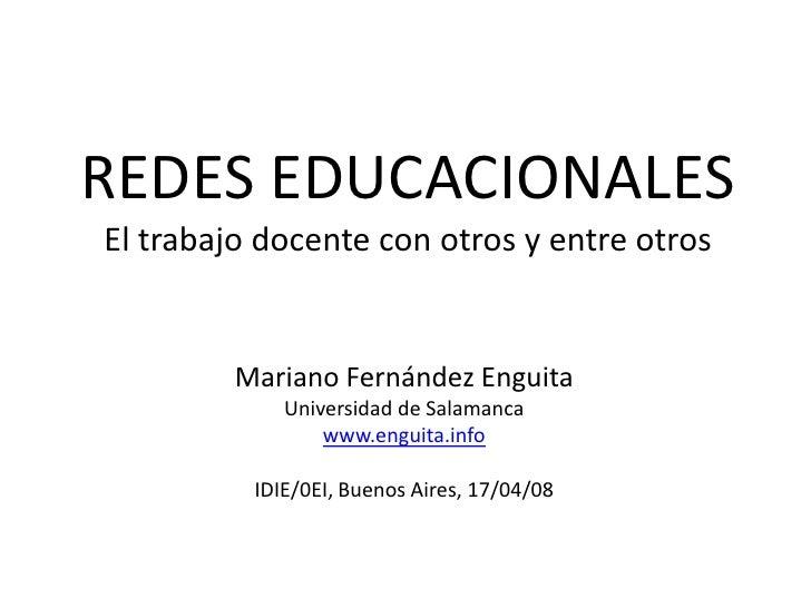 Redes EDUCACIONALESEl trabajo docente con otros y entre otros<br />Mariano Fernández Enguita<br />Universidad de Salamanca...