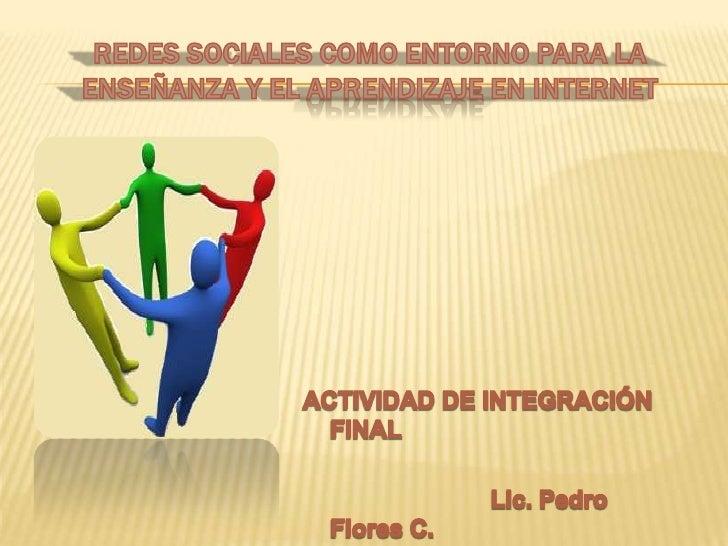 REDES SOCIALES COMO ENTORNO PARA LA ENSEÑANZA Y EL APRENDIZAJE EN INTERNET<br />ACTIVIDAD DE INTEGRACIÓN FINAL<br />Lic. P...