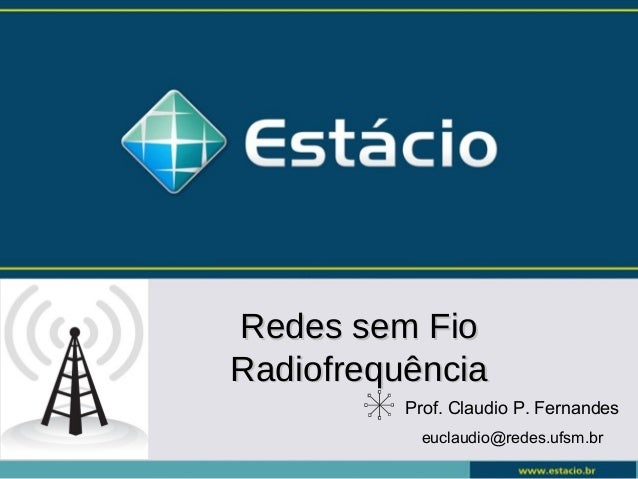 Prof. Claudio P. Fernandes euclaudio@redes.ufsm.br Redes sem FioRedes sem Fio RadiofrequênciaRadiofrequência