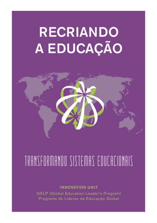 Recriando a educação Transformando sistemas educacionais Innovation Unit GELP (Global Education Leaders' Program) Programa...