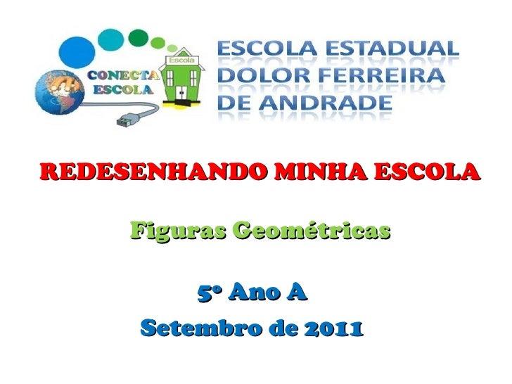 REDESENHANDO MINHA ESCOLA Figuras Geométricas 5º Ano A Setembro de 2011