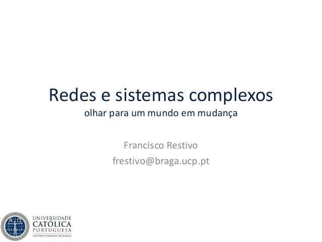 Redes e sistemas complexos olhar para um mundo em mudança Francisco Restivo frestivo@braga.ucp.pt
