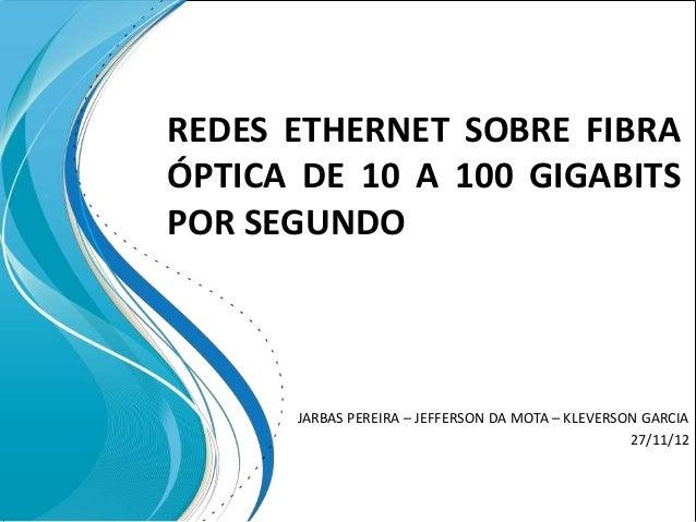 REDES ETHERNET SOBRE FIBRAÓPTICA DE 10 A 100 GIGABITSPOR SEGUNDO      JARBAS PEREIRA – JEFFERSON DA MOTA – KLEVERSON GARCI...