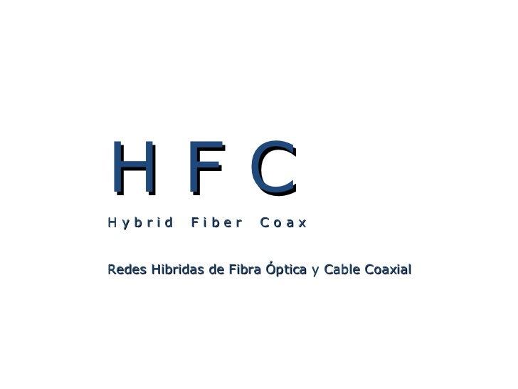 H F C H y b r i d  F i b e r  C o a x Redes Hibridas de Fibra Óptica y Cable Coaxial