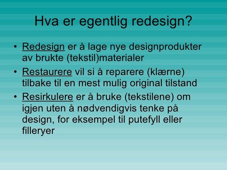 Hva er egentlig redesign? <ul><li>Redesign  er å lage nye designprodukter av brukte (tekstil)materialer  </li></ul><ul><li...