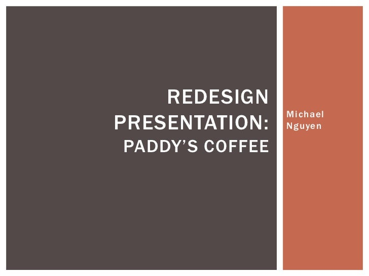 REDESIGN                 MichaelPRESENTATION:    NguyenPADDY'S COFFEE