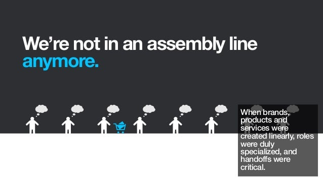 We're not in an assembly lineanymore.When brands,products andservices werecreated linearly, roleswere dulyspecialized, and...