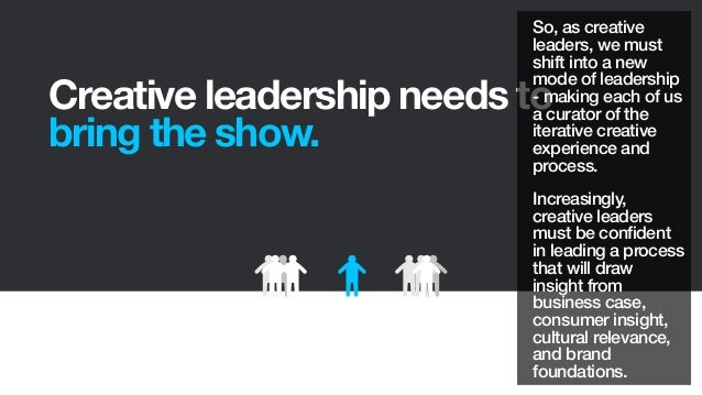 Creative leadership needs tobring the show.So, as creativeleaders, we mustshift into a newmode of leadership- making each ...