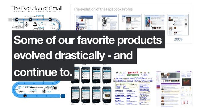 Some of our favorite productsevolved drastically - andcontinue to.