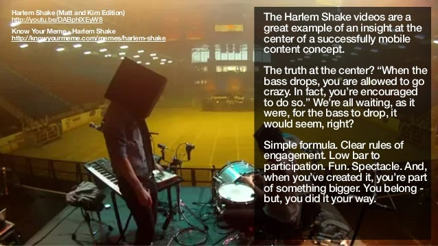 The Harlem Shake videos are agreat example of an insight at thecenter of a successfully mobilecontent concept.The truth at...