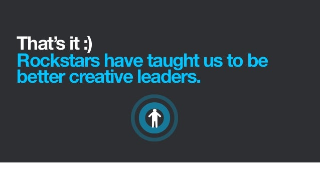 That's it :)Rockstars have taught us to bebetter creative leaders.