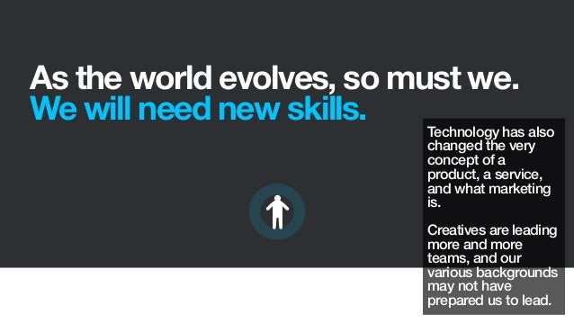 As the world evolves, so must we.We will need new skills.Technology has alsochanged the veryconcept of aproduct, a service...