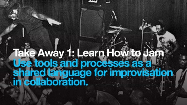 Take Away 1: Learn How to JamUse tools and processes as ashared language for improvisationin collaboration.