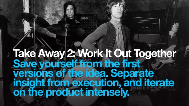 Take Away 2: Work It Out TogetherSave yourself from the firstversions of the idea. Separateinsight from execution, and ite...