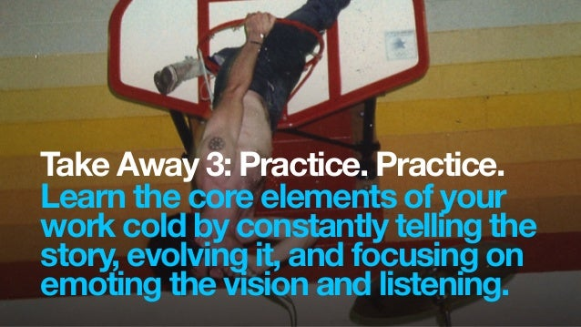 Take Away 3: Practice. Practice.Learn the core elements of yourwork cold by constantly telling thestory, evolving it, and ...
