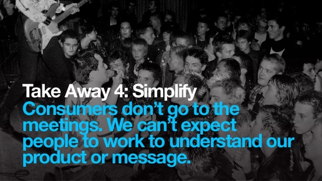 Take Away 4: SimplifyConsumers don't go to themeetings. We can't expectpeople to work to understand ourproduct or message.