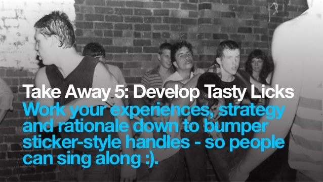 Take Away 5: Develop Tasty LicksWork your experiences, strategyand rationale down to bumpersticker-style handles - so peop...