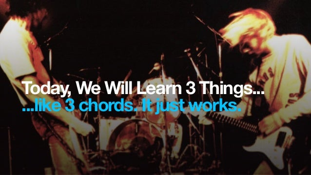 Today, We Will Learn 3 Things......like 3 chords. It just works.