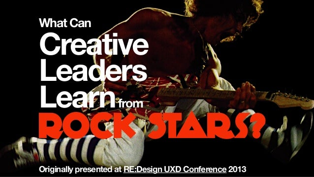 ROCK Stars?What CanCreativeLeadersLearnfromOriginally presented at RE:Design UXD Conference 2013