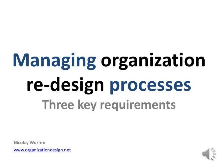 Managing organization re-design processes            Three key requirementsNicolay Worrenwww.organizationdesign.net