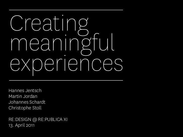 CreatingmeaningfulexperiencesHannes JentschMartin JordanJohannes SchardtChristophe StollRE:DESIGN @ RE:PUBLICA XI13. April...