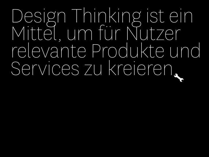 Design Thinking ist einMittel, um für Nutzerrelevante Produkte undServices zu kreieren.