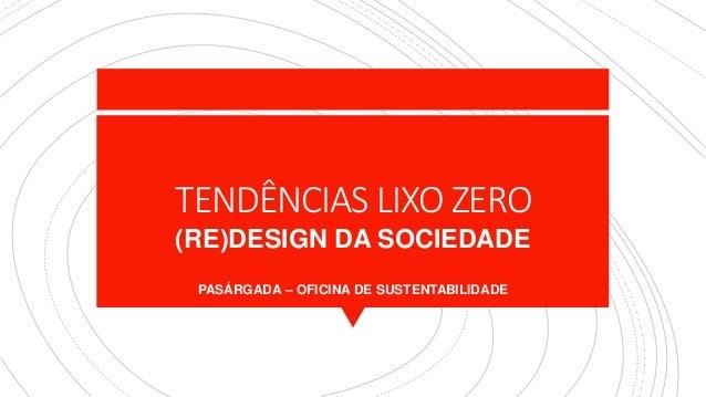 TENDÊNCIAS LIXO ZERO (RE)DESIGN DA SOCIEDADE PASÁRGADA – OFICINA DE SUSTENTABILIDADE