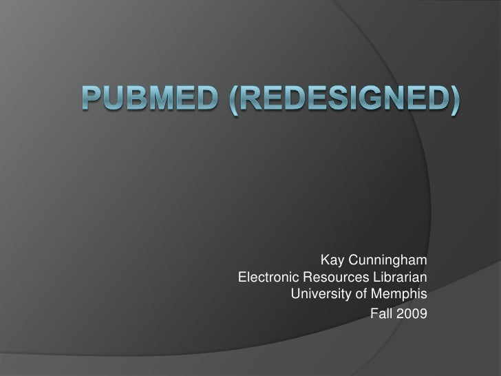 PubMed (Redesigned)<br />Kay CunninghamElectronic Resources LibrarianUniversity of Memphis<br />Fall 2009<br />