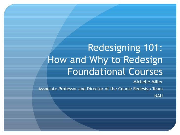 Redesigning 101: How and Why to Redesign Foundational Courses Michelle Miller Associate Professor and Director of the Cour...