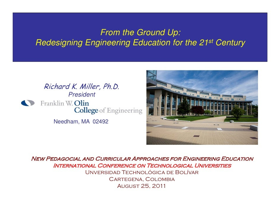 From the Ground Up: Redesigning Engineering Education for the 21st Century   Richard K. Miller, Ph.D.           President ...